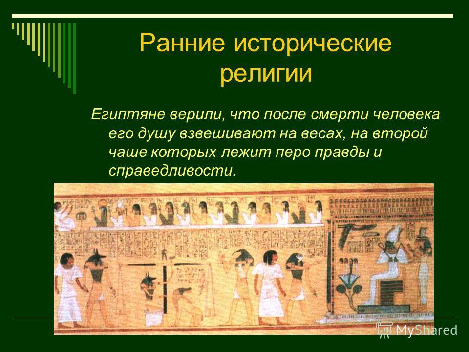 Ранние исторические религии Египтяне верили, что после смерти человека его душу взвешивают на весах, на второй чаше которых лежит перо правды и справедливости.