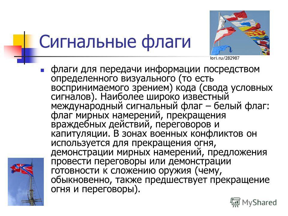 Сигнальные флаги флаги для передачи информации посредством определенного визуального (то есть воспринимаемого зрением) кода (свода условных сигналов). Наиболее широко известный международный сигнальный флаг – белый флаг: флаг мирных намерений, прекра