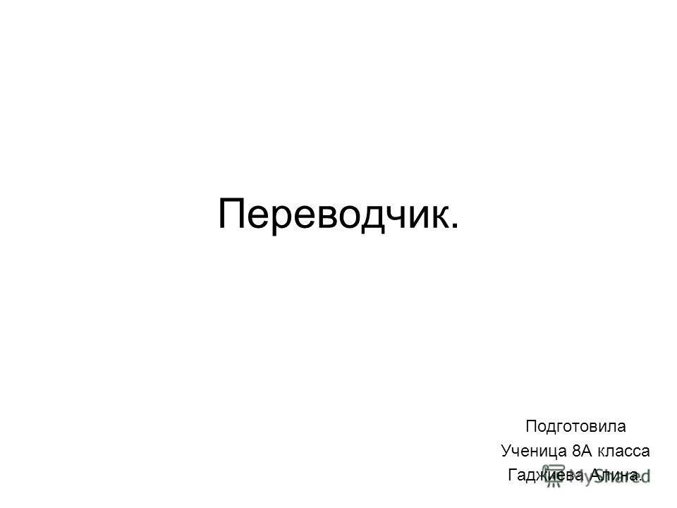 Переводчик. Подготовила Ученица 8А класса Гаджиева Алина.