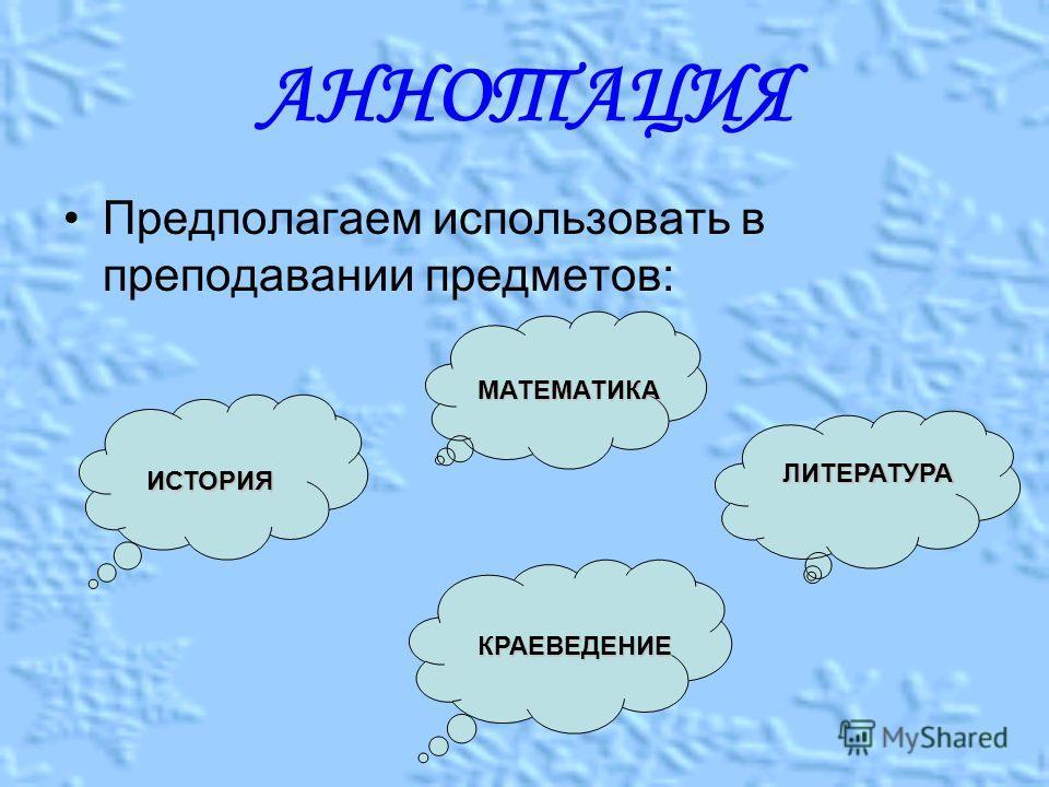АННОТАЦИЯ Предполагаем использовать в преподавании предметов: ИСТОРИЯ МАТЕМАТИКА ЛИТЕРАТУРА КРАЕВЕДЕНИЕ