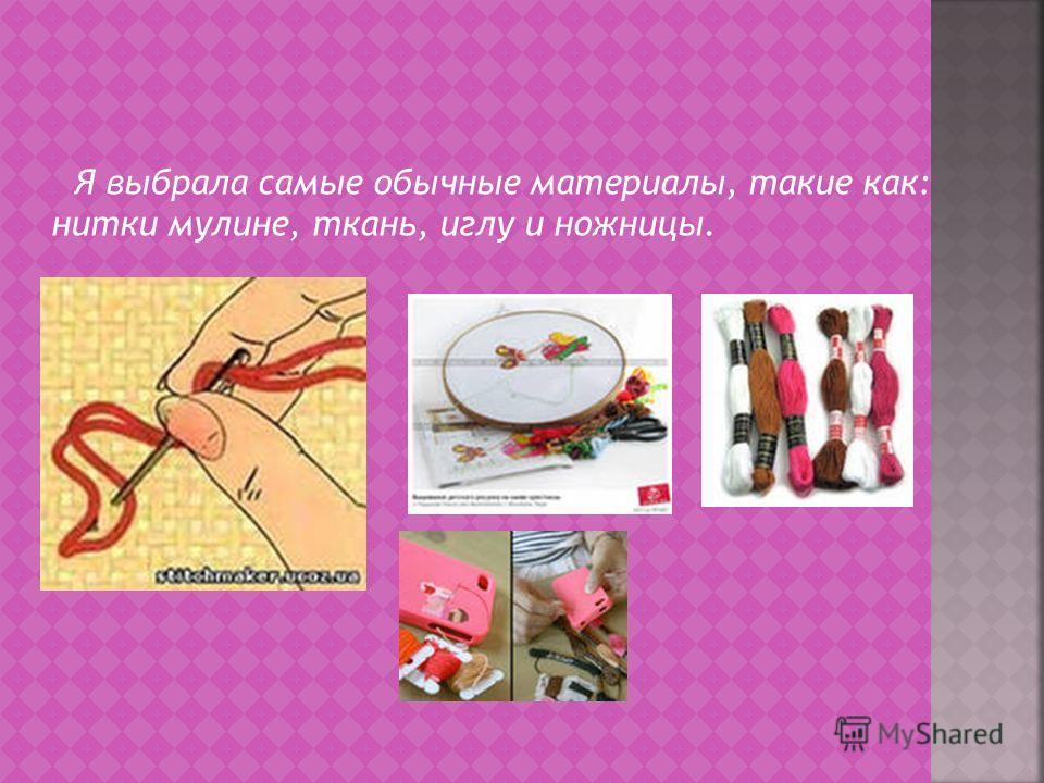 Я выбрала самые обычные материалы, такие как: нитки мулине, ткань, иглу и ножницы.