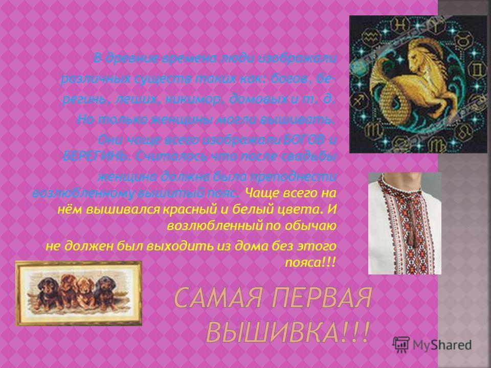 В древние времена люди изображали различных существ таких как: богов, бе- регинь, леших, кикимор, домовых и т. д. Но только женщины могли вышивать. Они чаще всего изображали БОГОВ и БЕРЕГИНЬ. Считалось что после свадьбы женщина должна была преподнест