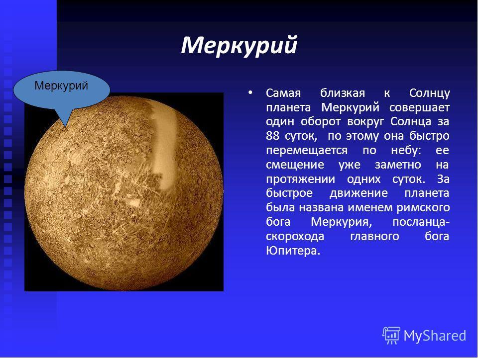 Меркурий Самая близкая к Солнцу планета Меркурий совершает один оборот вокруг Солнца за 88 суток, по этому она быстро перемещается по небу: ее смещение уже заметно на протяжении одних суток. За быстрое движение планета была названа именем римского бо