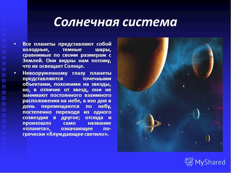 Все планеты представляют собой холодные, темные шары, сравнимые по своим размерам с Землей. Они видны нам потому, что их освещает Солнце. Невооруженному глазу планеты представляются точечными объектами, похожими на звезды, но, в отличие от звезд, они