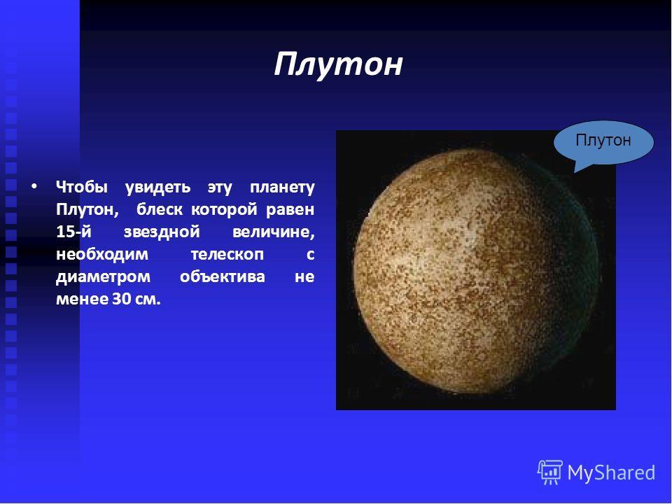 Плутон Чтобы увидеть эту планету Плутон, блеск которой равен 15-й звездной величине, необходим телескоп с диаметром объектива не менее 30 см. Плутон