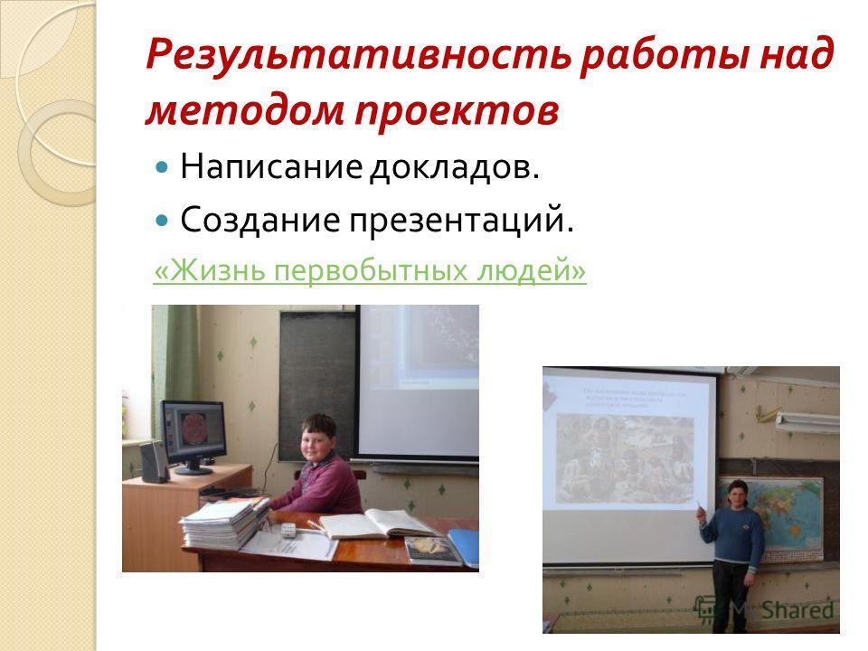 Результативность работы над методом проектов Написание докладов. Создание презентаций. « Жизнь первобытных людей »