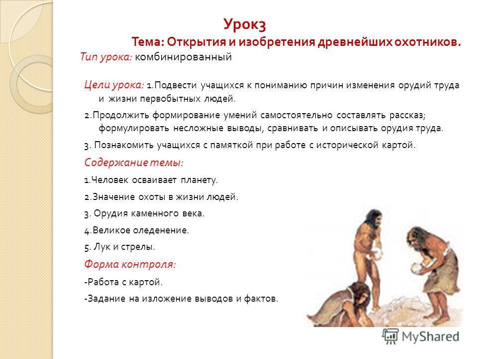 Урок 3 Тема : Открытия и изобретения древнейших охотников. Тип урока : комбинированный Цели урока : 1. Подвести учащихся к пониманию причин изменения орудий труда и жизни первобытных людей. 2. Продолжить формирование умений самостоятельно составлять