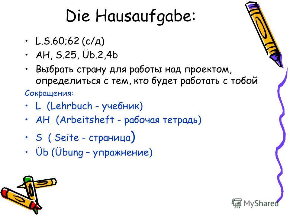 Die Hausaufgabe: L.S.60;62 (c/д) AH, S.25, Üb.2,4b Выбрать страну для работы над проектом, определиться с тем, кто будет работать с тобой Сокращения: L (Lehrbuch - учебник) AH (Arbeitsheft - рабочая тетрадь) S ( Seite - страница ) Üb (Übung – упражне