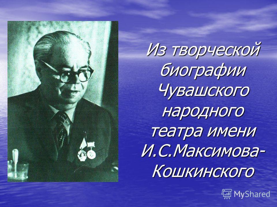 Из творческой биографии Чувашского народного театра имени И.С.Максимова- Кошкинского