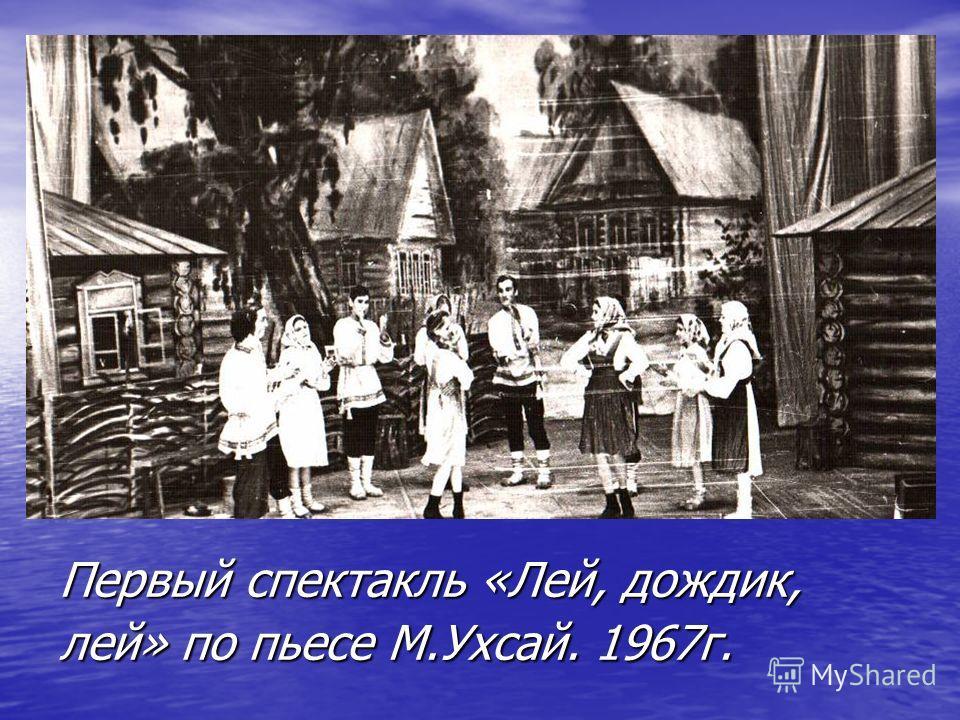 Первый спектакль «Лей, дождик, лей» по пьесе М.Ухсай. 1967г.