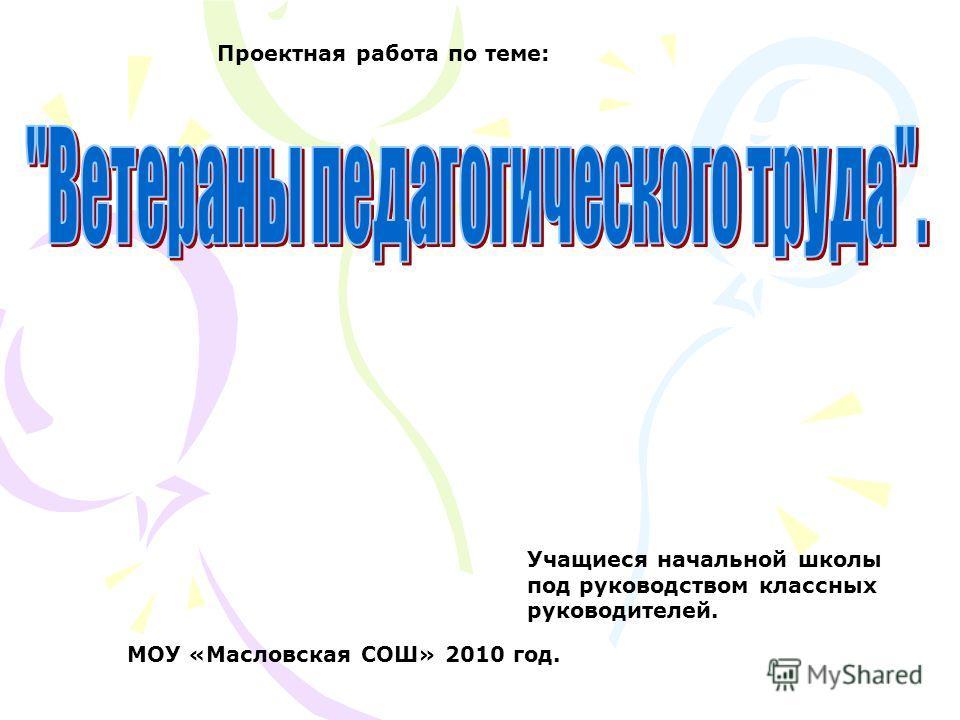 Проектная работа по теме: МОУ «Масловская СОШ» 2010 год. Учащиеся начальной школы под руководством классных руководителей.