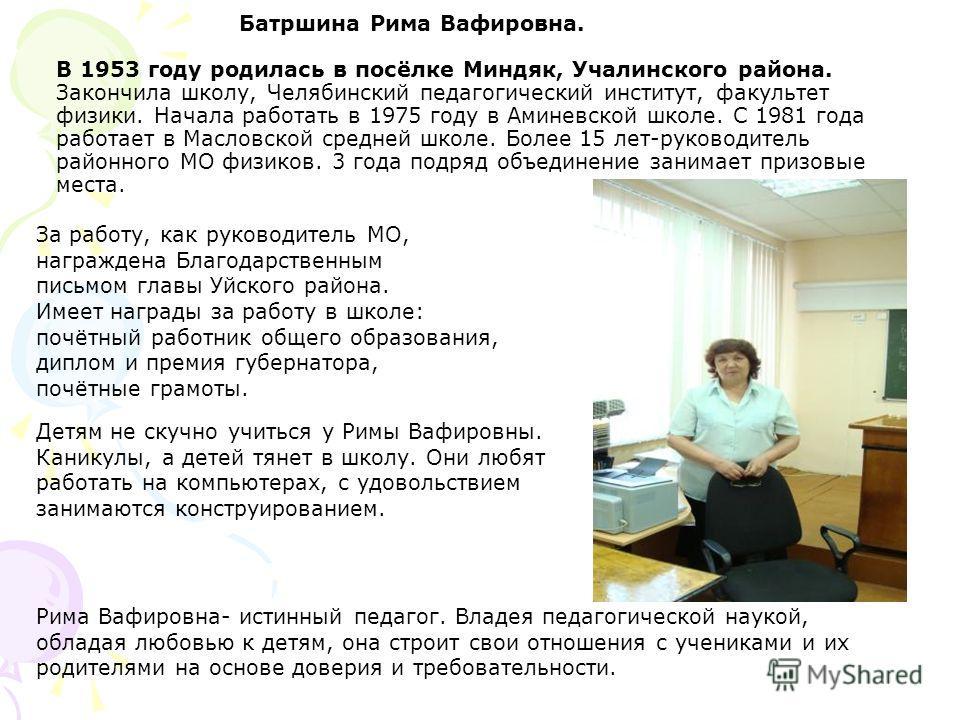 Батршина Рима Вафировна. В 1953 году родилась в посёлке Миндяк, Учалинского района. Закончила школу, Челябинский педагогический институт, факультет физики. Начала работать в 1975 году в Аминевской школе. С 1981 года работает в Масловской средней школ