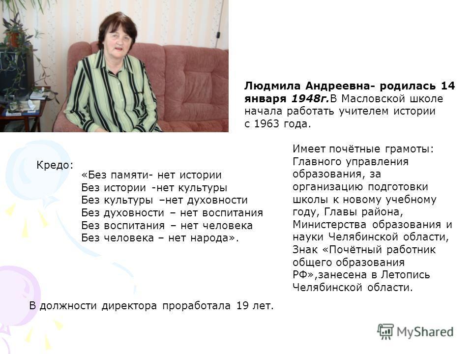Людмила Андреевна- родилась 14 января 1948г.В Масловской школе начала работать учителем истории с 1963 года. «Без памяти- нет истории Без истории -нет культуры Без культуры –нет духовности Без духовности – нет воспитания Без воспитания – нет человека