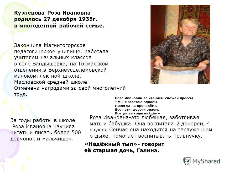 Кузнецова Роза Ивановна- родилась 27 декабря 1935г. в многодетной рабочей семье. Закончила Магнитогорское педагогическое училище, работала учителем начальных классов в селе Вандышёвка, на Токмасском отделении,в Верхнеусцелёмовской малокомплектной шко