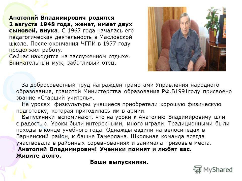Анатолий Владимирович родился 2 августа 1948 года, женат, имеет двух сыновей, внука. С 1967 года началась его педагогическая деятельность в Масловской школе. После окончания ЧГПИ в 1977 году продолжил работу. Сейчас находится на заслуженном отдыхе. В