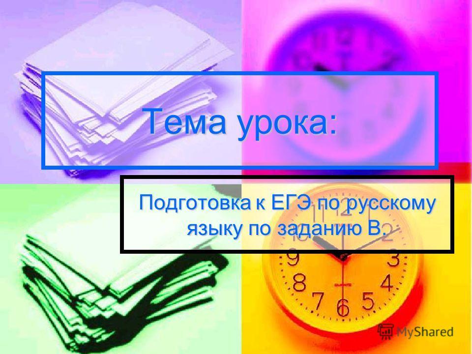Тема урока: Подготовка к ЕГЭ по русскому языку по заданию В.