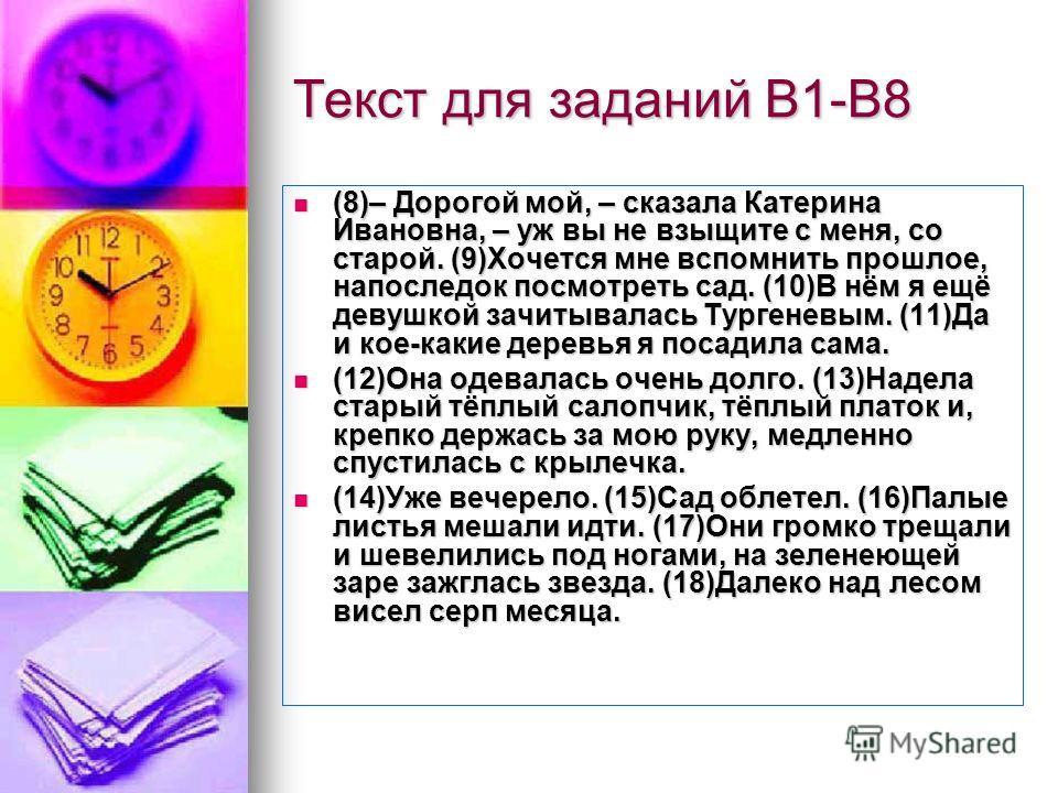Текст для заданий В1-В8 (8)– Дорогой мой, – сказала Катерина Ивановна, – уж вы не взыщите с меня, со старой. (9)Хочется мне вспомнить прошлое, напоследок посмотреть сад. (10)В нём я ещё девушкой зачитывалась Тургеневым. (11)Да и кое-какие деревья я п