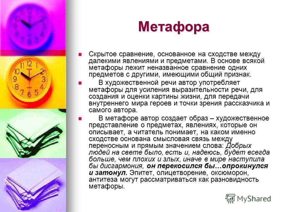 Метафора Скрытое сравнение, основанное на сходстве между далекими явлениями и предметами. В основе всякой метафоры лежит неназванное сравнение одних предметов с другими, имеющими общий признак. Скрытое сравнение, основанное на сходстве между далекими
