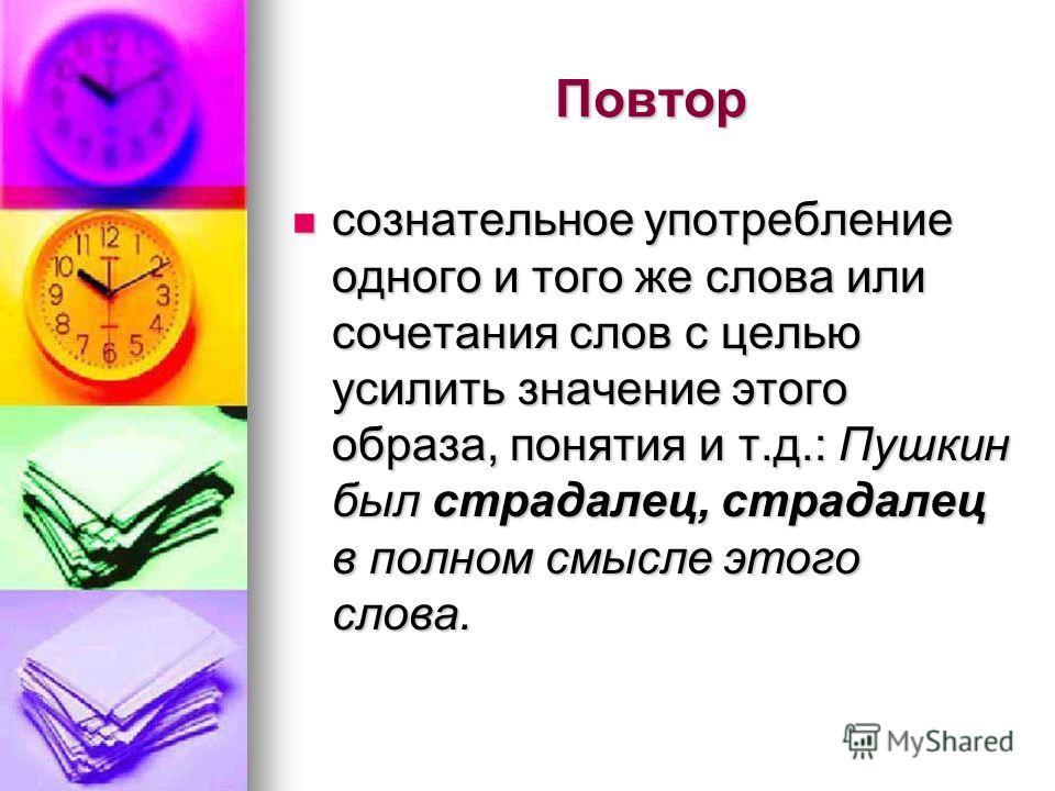Повтор сознательное употребление одного и того же слова или сочетания слов с целью усилить значение этого образа, понятия и т.д.: Пушкин был страдалец, страдалец в полном смысле этого слова. сознательное употребление одного и того же слова или сочета
