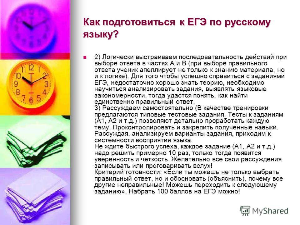 Как подготовиться к ЕГЭ по русскому языку? 2) Логически выстраиваем последовательность действий при выборе ответа в частях А и В (при выборе правильного ответа ученик апеллирует не только к знанию материала, но и к логике). Для того чтобы успешно спр