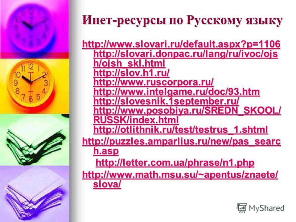 Инет-ресурсы по Русскому языку http://www.slovari.ru/default.aspx?p=1106 http://slovari.donpac.ru/lang/ru/ivoc/ojs h/ojsh_skl.html http://slov.h1.ru/ http://www.ruscorpora.ru/ http://www.intelgame.ru/doc/93.htm http://slovesnik.1september.ru/ http://