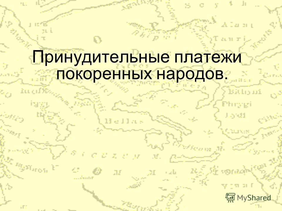 Принудительные платежи покоренных народов.