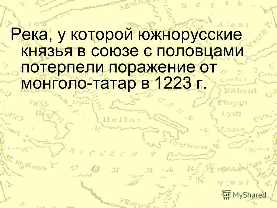 Река, у которой южнорусские князья в союзе с половцами потерпели поражение от монголо-татар в 1223 г.