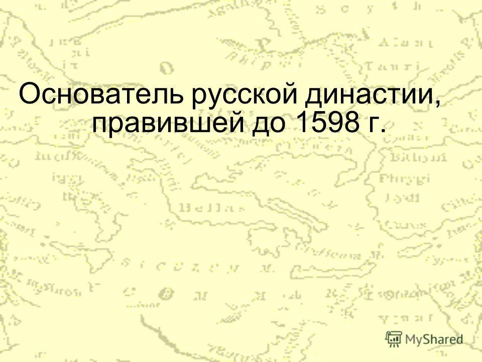 Основатель русской династии, правившей до 1598 г.