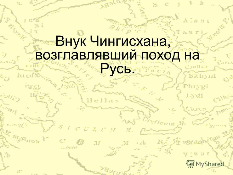 Внук Чингисхана, возглавлявший поход на Русь.