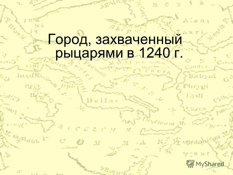 Город, захваченный рыцарями в 1240 г.