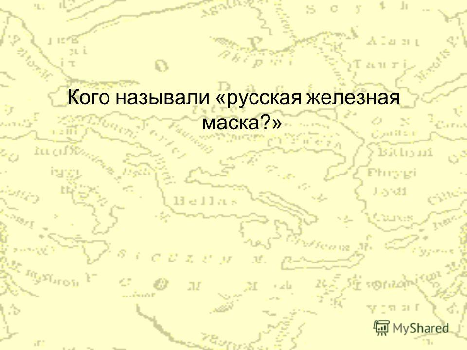 Кого называли «русская железная маска?»