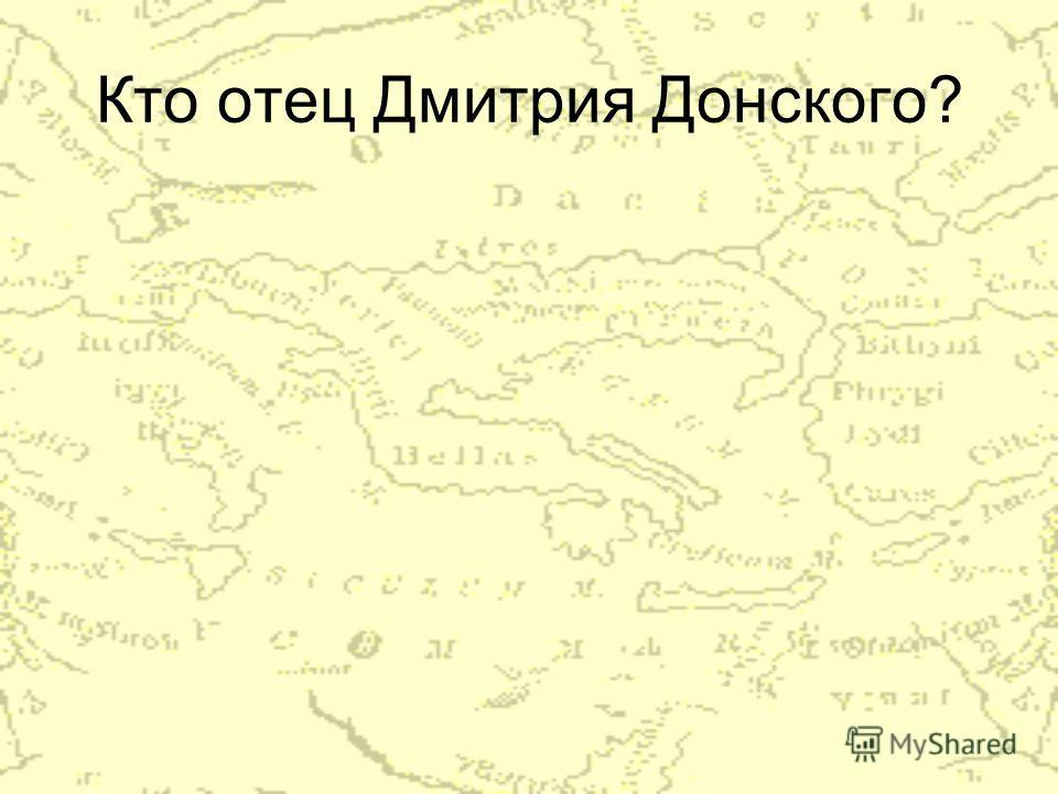 Кто отец Дмитрия Донского?