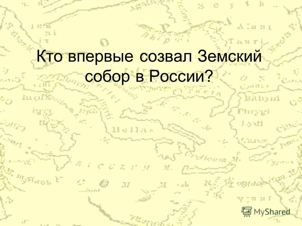 Кто впервые созвал Земский собор в России?