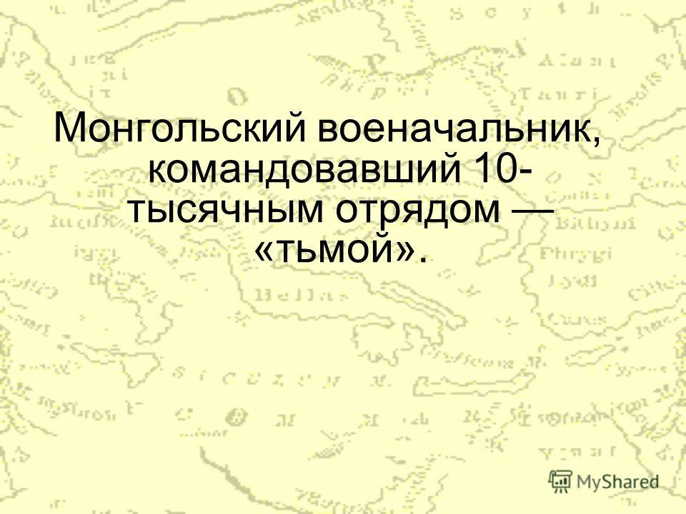Монгольский военачальник, командовавший 10- тысячным отрядом «тьмой».
