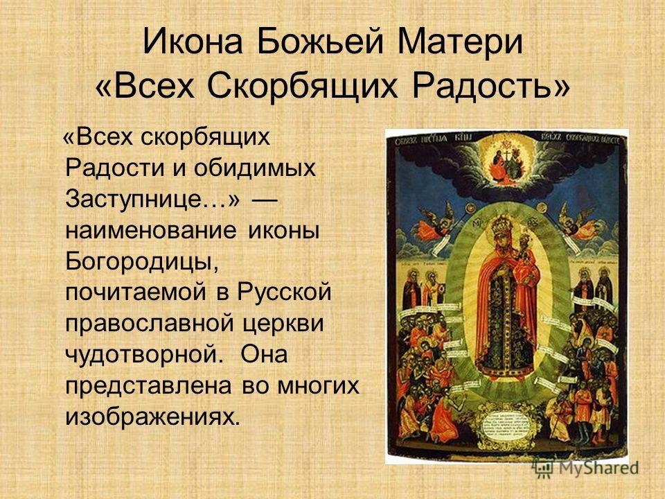 Икона Божьей Матери «Всех Скорбящих Радость» «Всех скорбящих Радости и обидимых Заступнице…» наименование иконы Богородицы, почитаемой в Русской православной церкви чудотворной. Она представлена во многих изображениях.