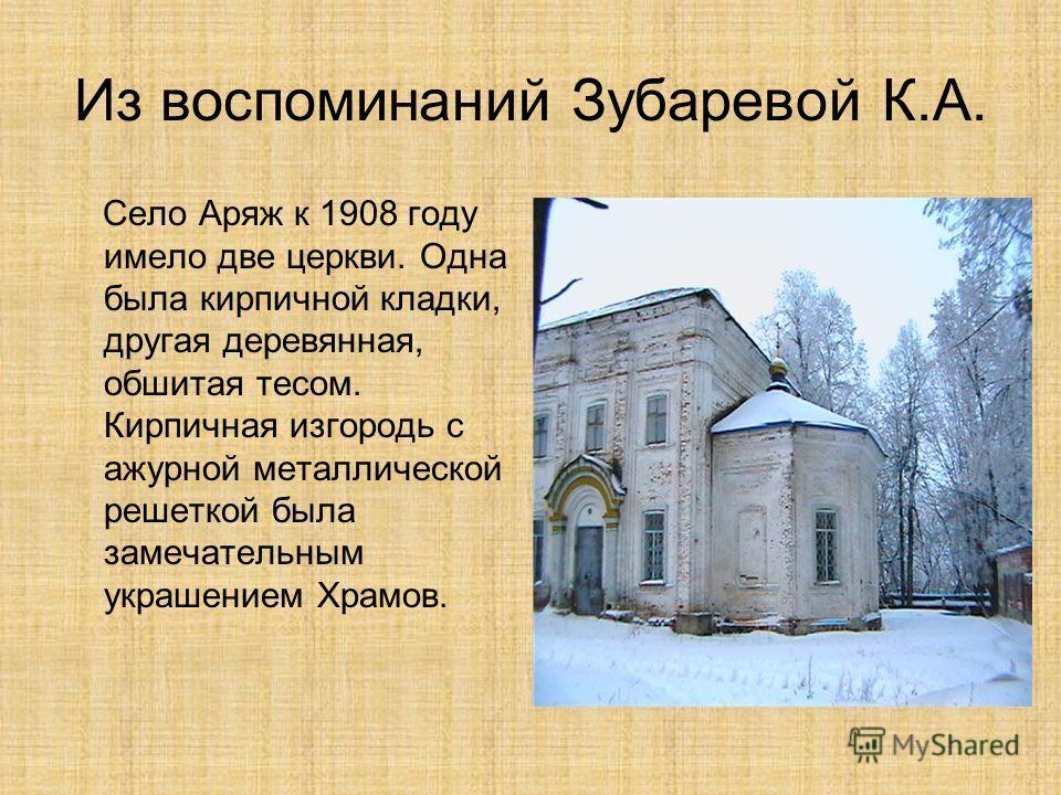 Из воспоминаний Зубаревой К.А. Село Аряж к 1908 году имело две церкви. Одна была кирпичной кладки, другая деревянная, обшитая тесом. Кирпичная изгородь с ажурной металлической решеткой была замечательным украшением Храмов.