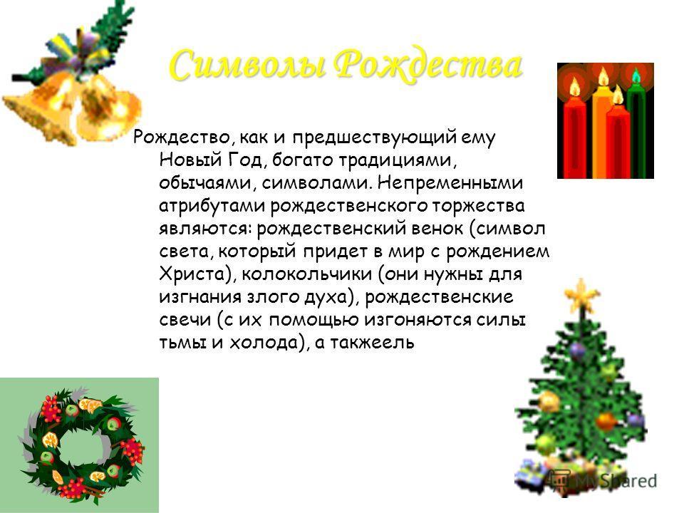 Символы Рождества Рождество, как и предшествующий ему Новый Год, богато традициями, обычаями, символами. Непременными атрибутами рождественского торжества являются: рождественский венок (символ света, который придет в мир с рождением Христа), колокол