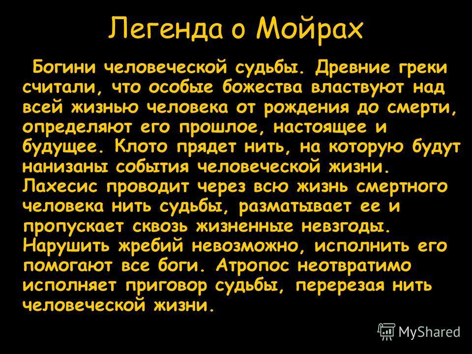 Легенда o Мойрах Богини человеческой судьбы. Древние греки считали, что особые божества властвуют над всей жизнью человека от рождения до смерти, определяют его прошлое, настоящее и будущее. Клото прядет нить, на которую будут нанизаны события челове
