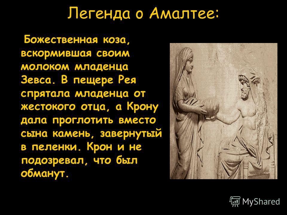 Легенда o Амалтее: Божественная коза, вскормившая своим молоком младенца Зевса. В пещере Рея спрятала младенца от жестокого отца, а Крону дала проглотить вместо сына камень, завернутый в пеленки. Крон и не подозревал, что был обманут.
