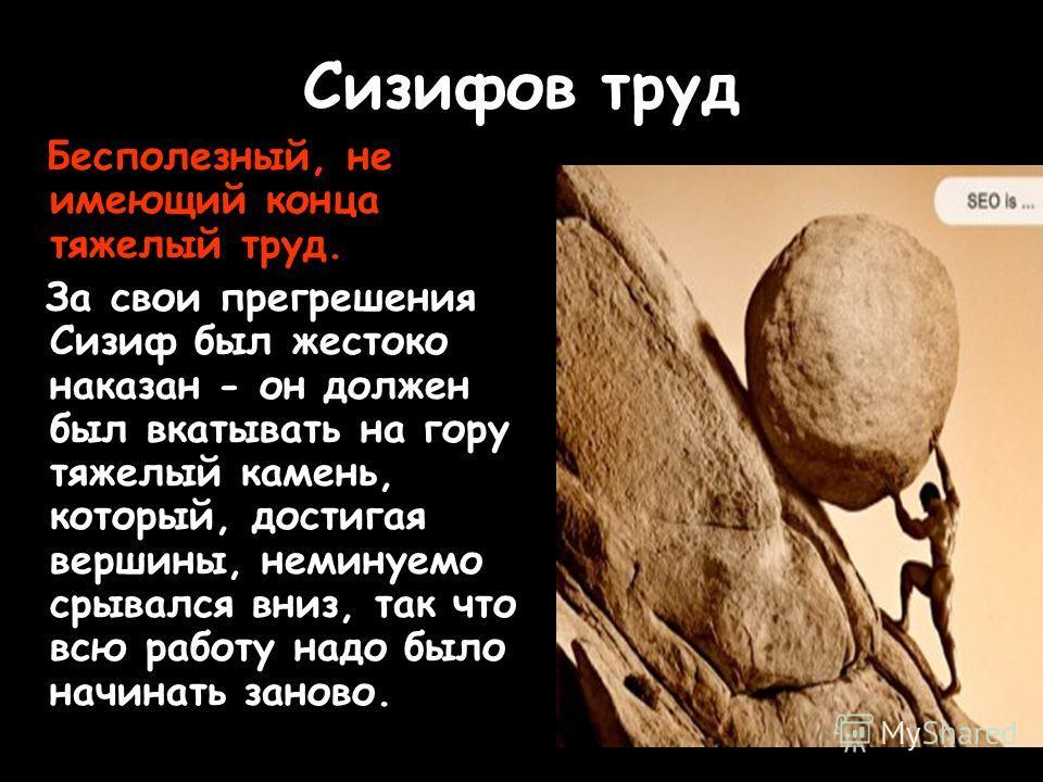 Сизифов труд Бесполезный, не имеющий конца тяжелый труд. За свои прегрешения Сизиф был жестоко наказан - он должен был вкатывать на гору тяжелый камень, который, достигая вершины, неминуемо срывался вниз, так что всю работу надо было начинать заново.