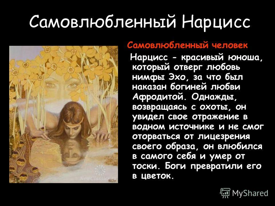 Самовлюбленный Нарцисс Самовлюбленный человек. Нарцисс - красивый юноша, который отверг любовь нимфы Эхо, за что был наказан богиней любви Афродитой. Однажды, возвращаясь с охоты, он увидел свое отражение в водном источнике и не смог оторваться от ли