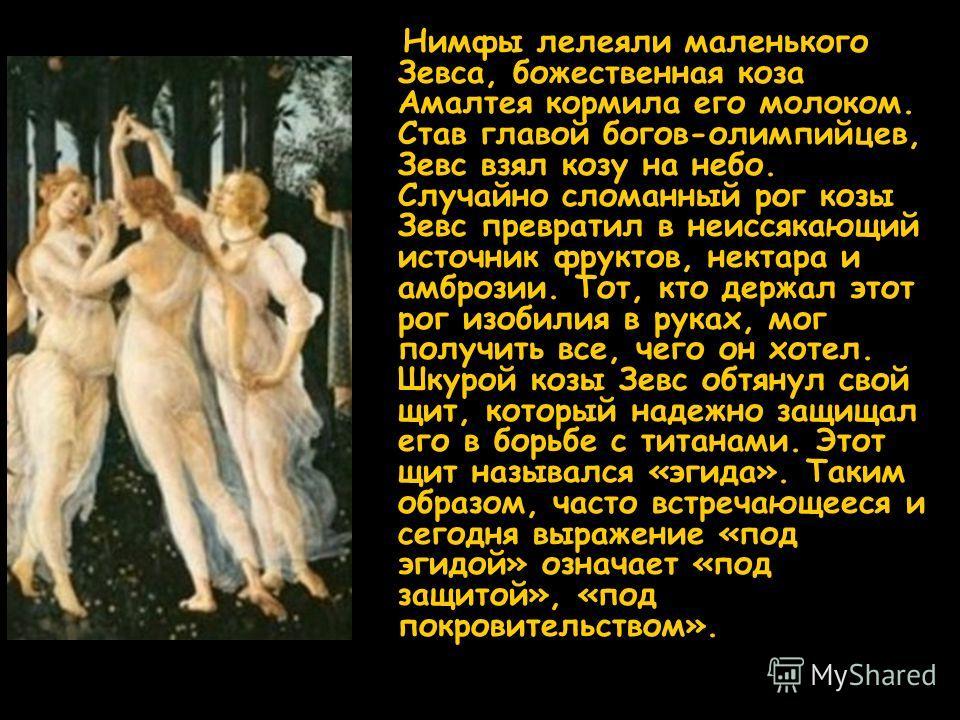 Нимфы лелеяли маленького Зевса, божественная коза Амалтея кормила его молоком. Став главой богов-олимпийцев, Зевс взял козу на небо. Случайно сломанный рог козы Зевс превратил в неиссякающий источник фруктов, нектара и амброзии. Тот, кто держал этот