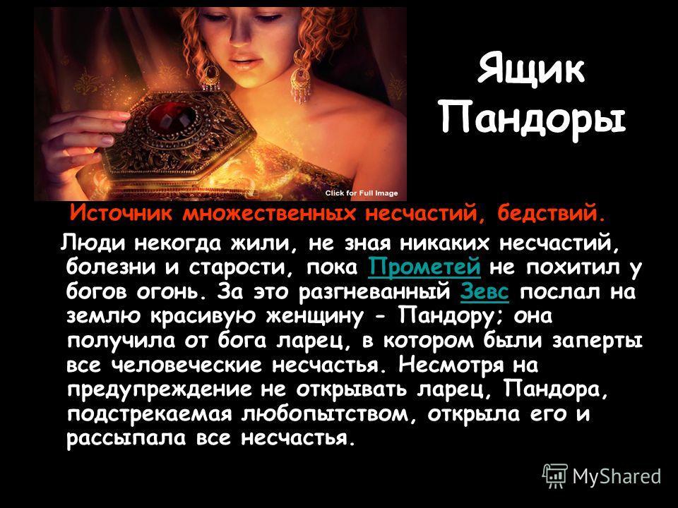 Ящик Пандоры Источник множественных несчастий, бедствий. Люди некогда жили, не зная никаких несчастий, болезни и старости, пока Прометей не похитил у богов огонь. За это разгневанный Зевс послал на землю красивую женщину - Пандору; она получила от бо