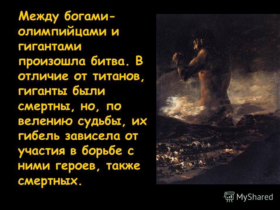 Между богами- олимпийцами и гигантами произошла битва. В отличие от титанов, гиганты были смертны, но, по велению судьбы, их гибель зависела от участия в борьбе с ними героев, также смертных.