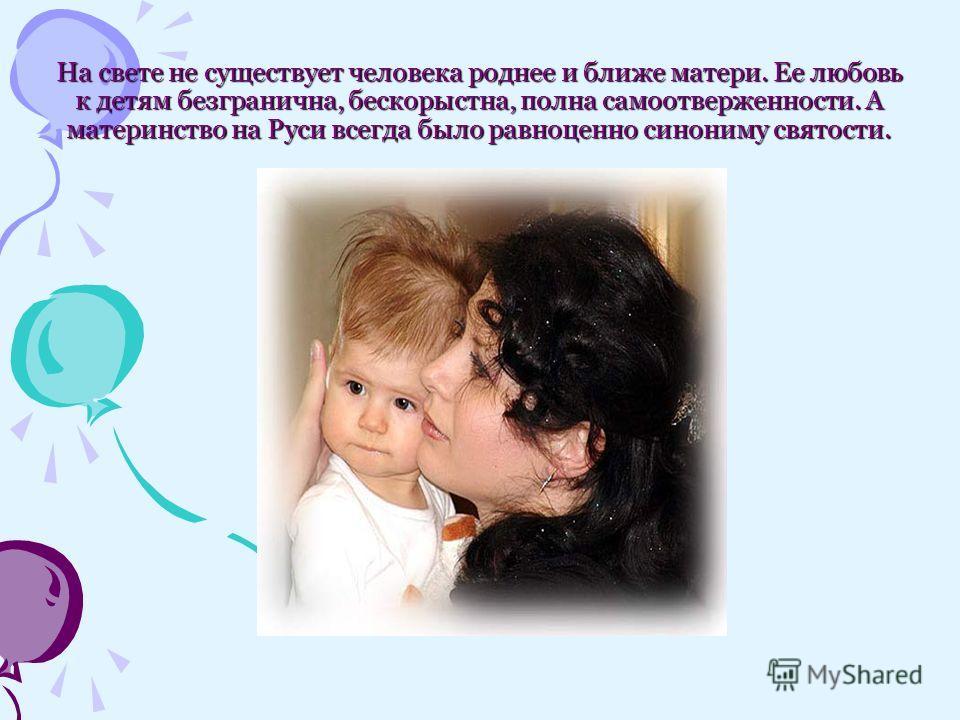 На свете не существует человека роднее и ближе матери. Ее любовь к детям безгранична, бескорыстна, полна самоотверженности. А материнство на Руси всегда было равноценно синониму святости.
