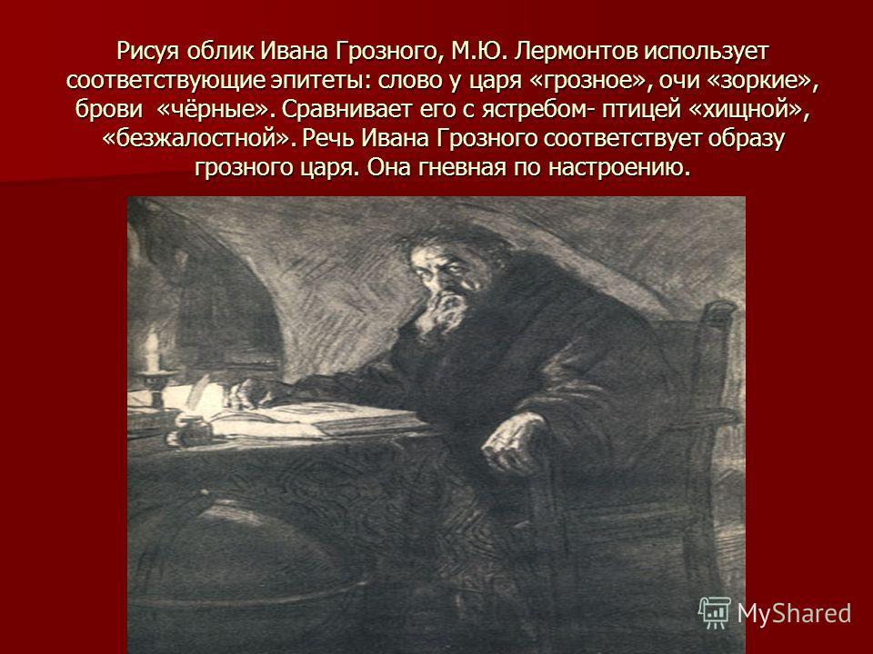 Рисуя облик Ивана Грозного, М.Ю. Лермонтов использует соответствующие эпитеты: слово у царя «грозное», очи «зоркие», брови «чёрные». Сравнивает его с ястребом- птицей «хищной», «безжалостной». Речь Ивана Грозного соответствует образу грозного царя. О