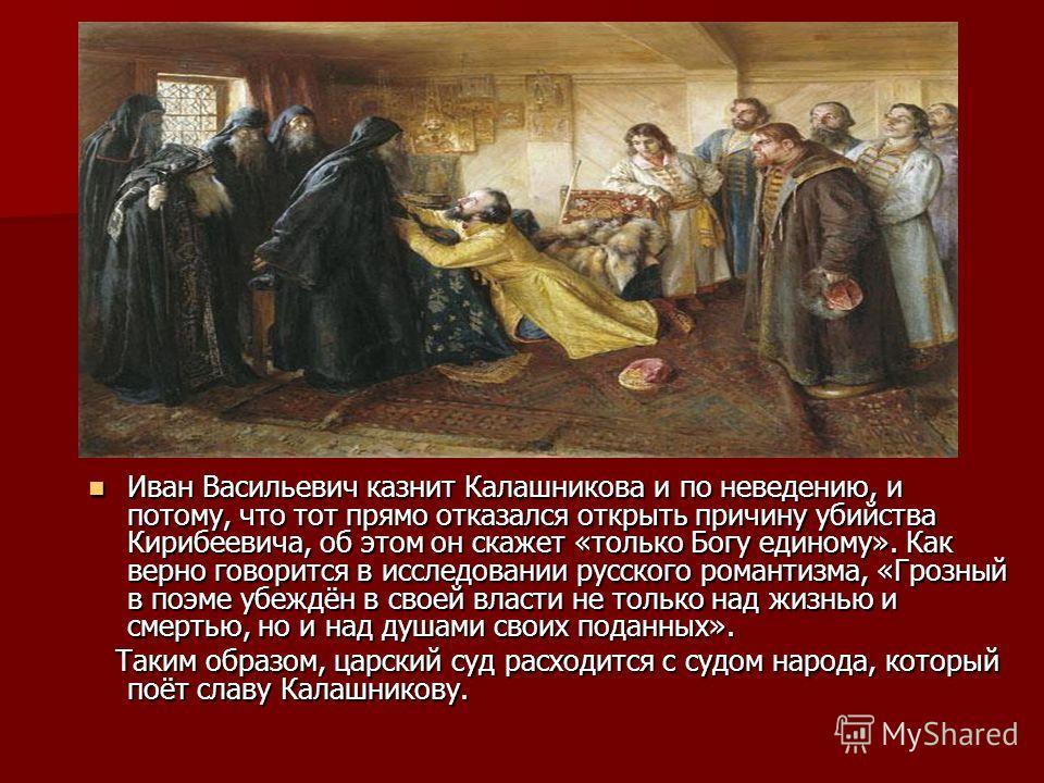 Иван Васильевич казнит Калашникова и по неведению, и потому, что тот прямо отказался открыть причину убийства Кирибеевича, об этом он скажет «только Богу единому». Как верно говорится в исследовании русского романтизма, «Грозный в поэме убеждён в сво