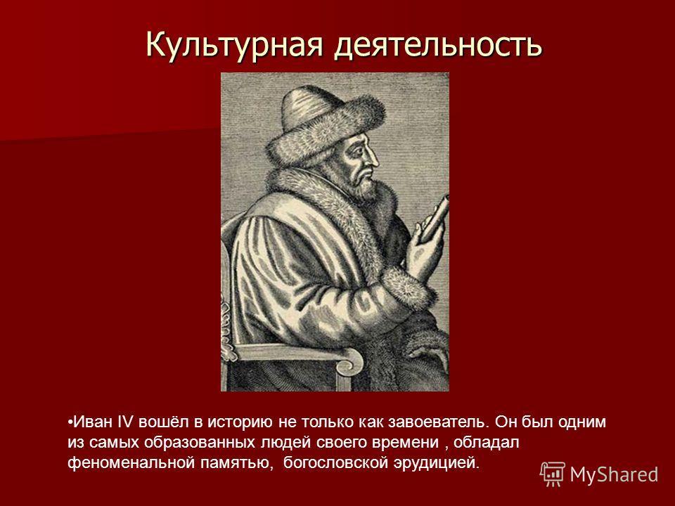 Культурная деятельность Иван IV вошёл в историю не только как завоеватель. Он был одним из самых образованных людей своего времени, обладал феноменальной памятью, богословской эрудицией.