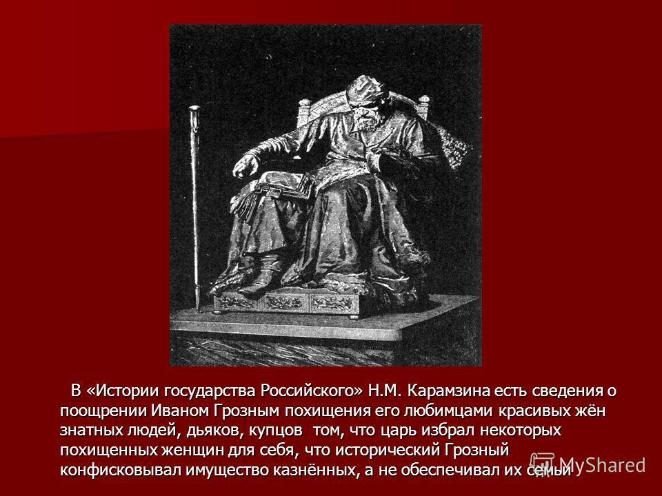 В «Истории государства Российского» Н.М. Карамзина есть сведения о поощрении Иваном Грозным похищения его любимцами красивых жён знатных людей, дьяков, купцов том, что царь избрал некоторых похищенных женщин для себя, что исторический Грозный конфиск