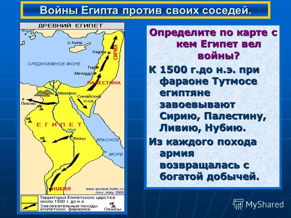 Определите по карте с кем Египет вел войны? К 1500 г.до н.э. при фараоне Тутмосе египтяне завоевывают Сирию, Палестину, Ливию, Нубию. Из каждого похода армия возвращалась с богатой добычей. Войны Египта против своих соседей.